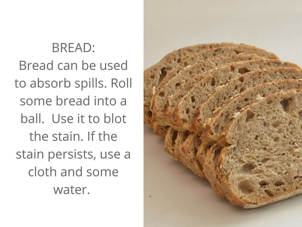 Bread can act as a stain remover to absorb spills on your clothes.